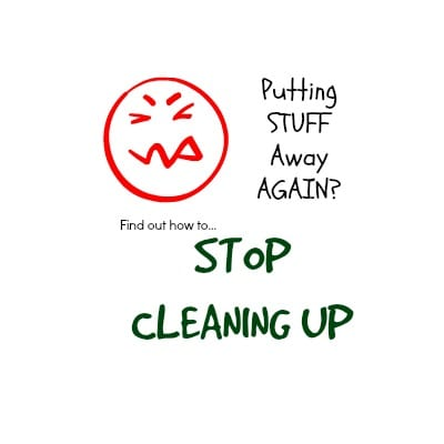 stop cleaning up and put things away